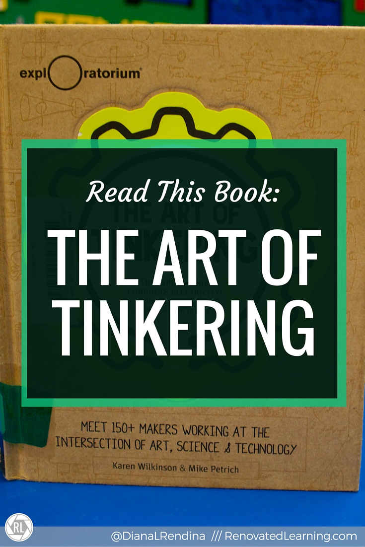 Read This Book: The Art of Tinkering | This amazing, beautiful designed book looks at the importance of tinkering in the creative process. It includes profiles of artists, project tutorials and lots of examples of tinkering in the fine arts. | RenovatedLearning.com